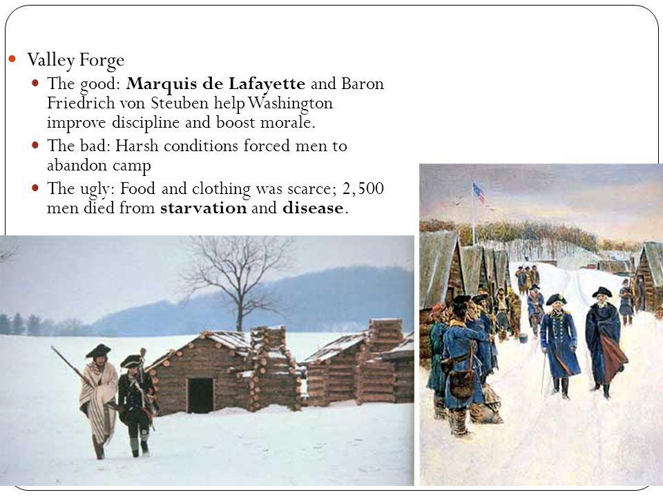 Valley Forge The good: Marquis de Lafayette and Baron Friedrich von Steuben help Washington improve discipline and boost morale. The bad: Harsh condit