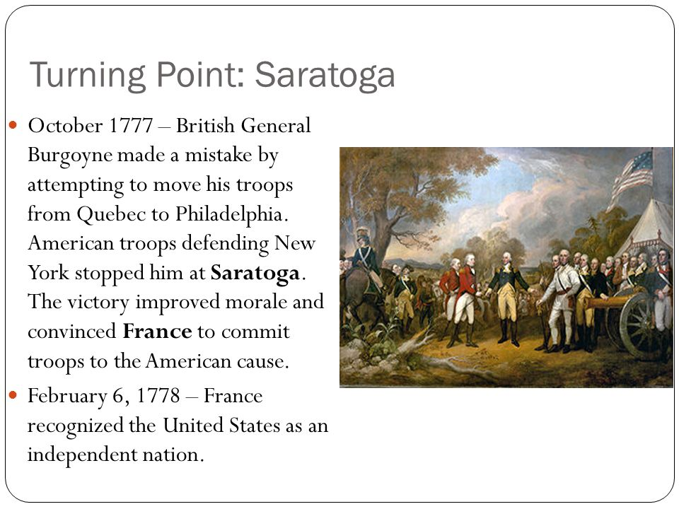 Turning Point: Saratoga October 1777 – British General Burgoyne made a mistake by attempting to move his troops from Quebec to Philadelphia. American