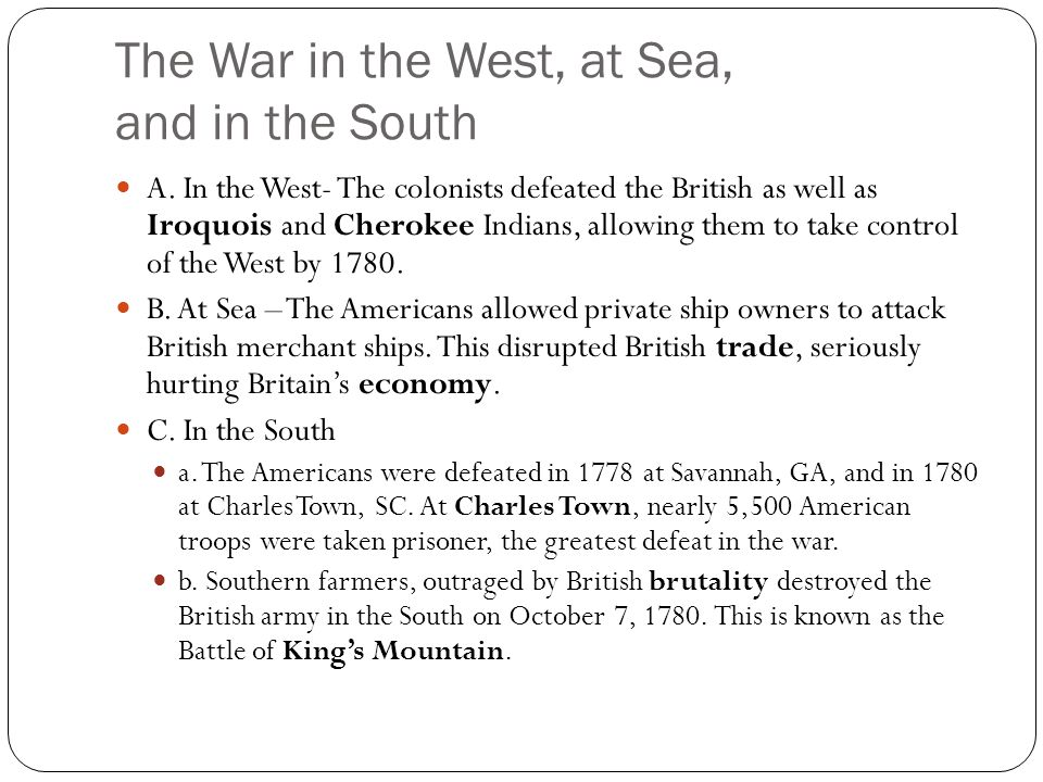 The War in the West, at Sea, and in the South A. In the West- The colonists defeated the British as well as Iroquois and Cherokee Indians, allowing th