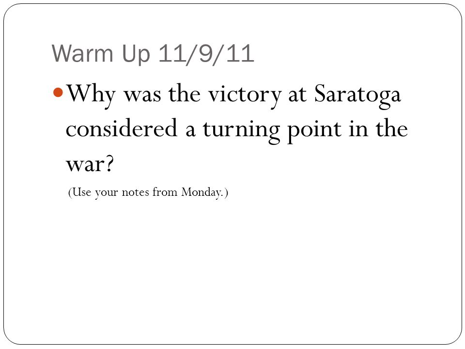 Warm Up 11/9/11 Why was the victory at Saratoga considered a turning point in the war? (Use your notes from Monday.)