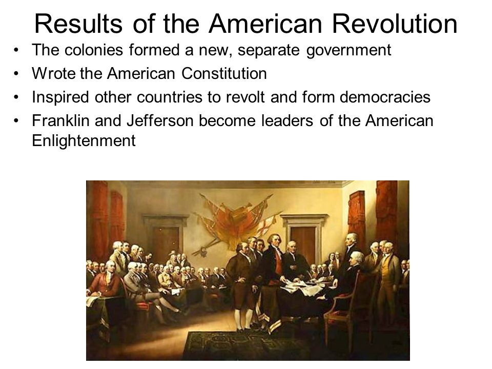 Results of the American Revolution The colonies formed a new, separate government Wrote the American Constitution Inspired other countries to revolt a