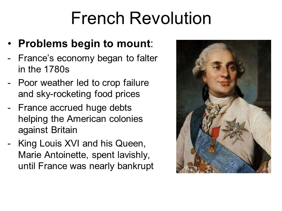French Revolution Problems begin to mount: -France's economy began to falter in the 1780s -Poor weather led to crop failure and sky-rocketing food pri
