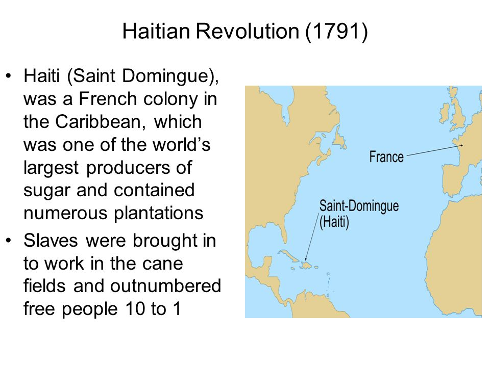 Haitian Revolution Slave ownership in Haiti was different than the American slave system: -Haitian slaves were mostly African born -Conditions in Haiti were harsh, with many slaves dying from overwork and the lack of food, clothing, and shelter In 1791, The French Revolutionary government, granted citizenship to wealthy, freed men of color The French plantation owners in Haiti refused to recognize this order, and minor fighting broke out between slaves and the owners The slave revolt spread under the leadership of Toussaint L'Ouverture With France in disarray, the French couldn't send a massive army over to Haiti to quell the rebellion