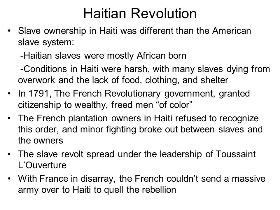 Haitian Revolution Slave ownership in Haiti was different than the American slave system: -Haitian slaves were mostly African born -Conditions in Hait