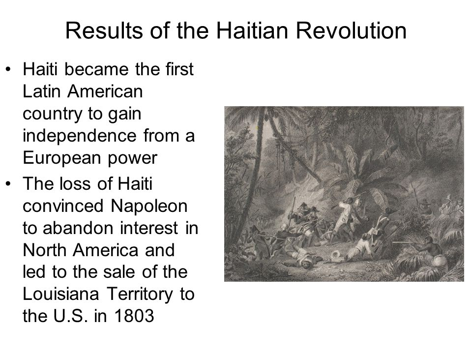 Results of the Haitian Revolution Haiti became the first Latin American country to gain independence from a European power The loss of Haiti convinced