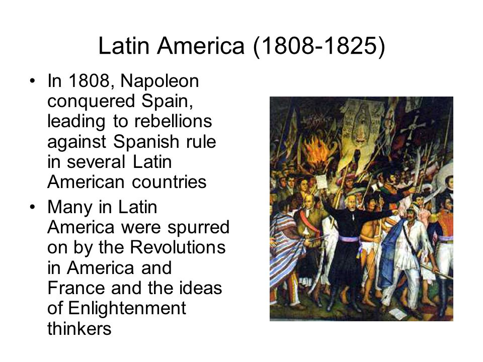 Latin America (1808-1825) In 1808, Napoleon conquered Spain, leading to rebellions against Spanish rule in several Latin American countries Many in La