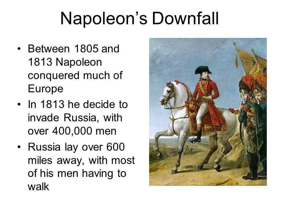 Napoleon's Downfall Between 1805 and 1813 Napoleon conquered much of Europe In 1813 he decide to invade Russia, with over 400,000 men Russia lay over