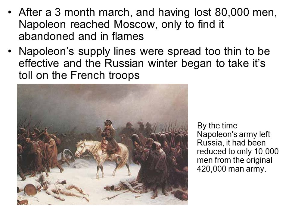 After a 3 month march, and having lost 80,000 men, Napoleon reached Moscow, only to find it abandoned and in flames Napoleon's supply lines were sprea
