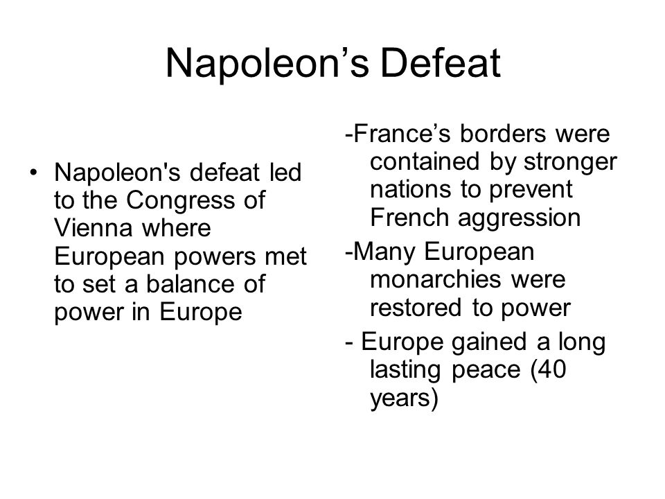 Napoleon's Defeat Napoleon's defeat led to the Congress of Vienna where European powers met to set a balance of power in Europe -France's borders were