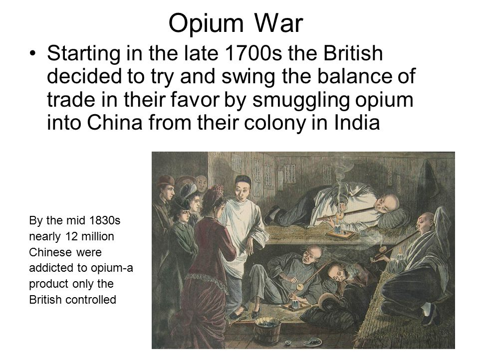 Opium War Starting in the late 1700s the British decided to try and swing the balance of trade in their favor by smuggling opium into China from their