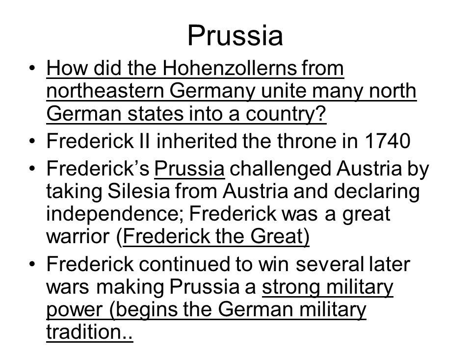 Prussia How did the Hohenzollerns from northeastern Germany unite many north German states into a country? Frederick II inherited the throne in 1740 F