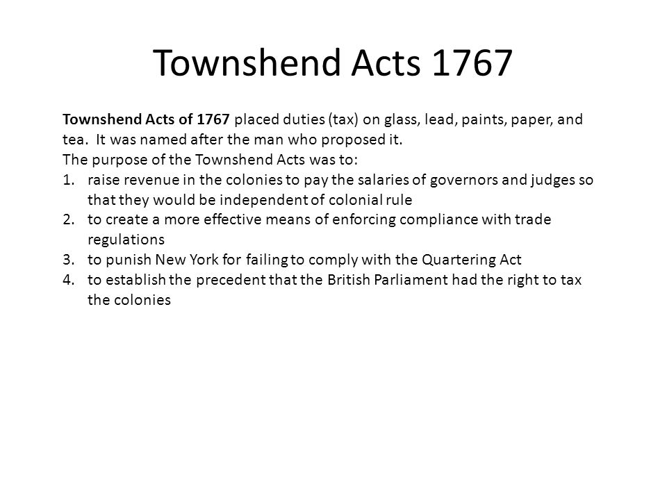 Townshend Acts 1767 Townshend Acts of 1767 placed duties (tax) on glass, lead, paints, paper, and tea.