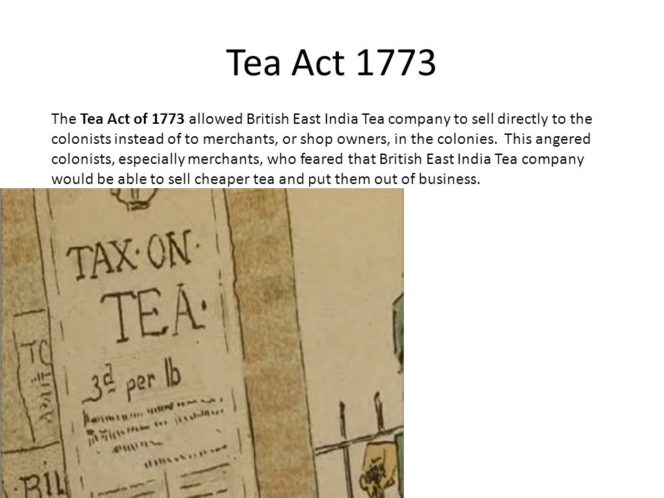Tea Act 1773 The Tea Act of 1773 allowed British East India Tea company to sell directly to the colonists instead of to merchants, or shop owners, in the colonies.