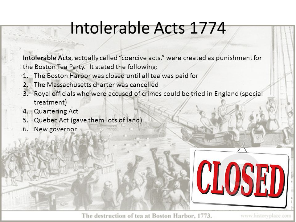 Intolerable Acts 1774 Intolerable Acts, actually called coercive acts, were created as punishment for the Boston Tea Party.