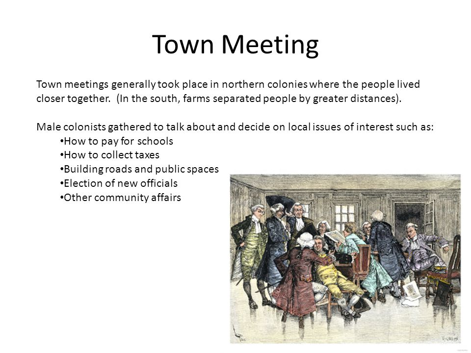 Town Meeting Town meetings generally took place in northern colonies where the people lived closer together.