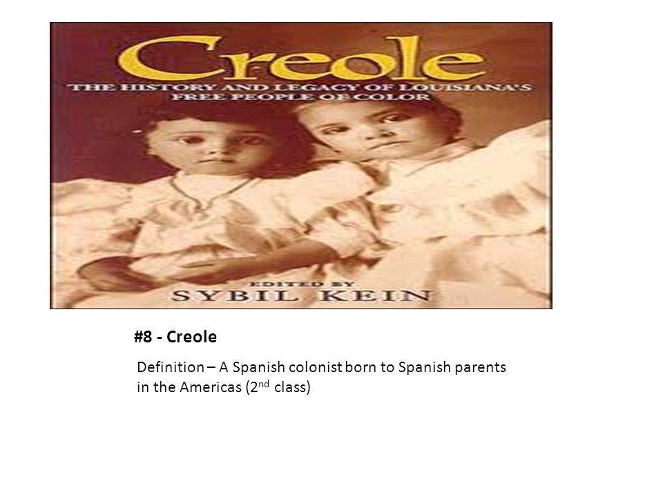 #8 - Creole Definition – A Spanish colonist born to Spanish parents in the Americas (2 nd class)