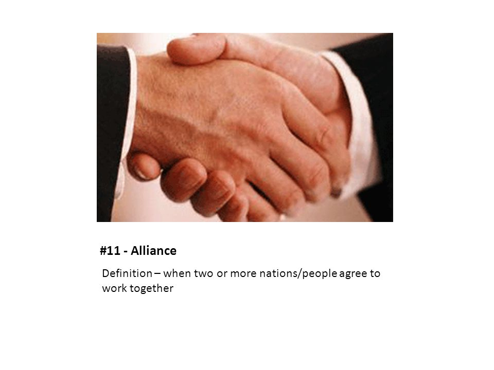 #11 - Alliance Definition – when two or more nations/people agree to work together