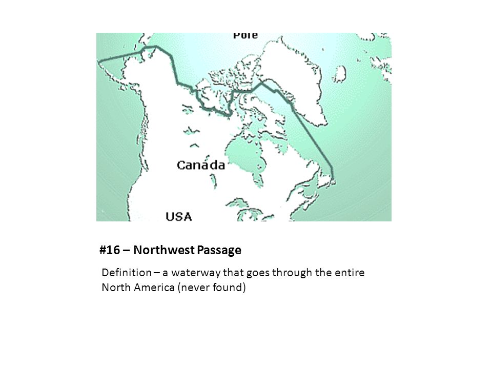 #16 – Northwest Passage Definition – a waterway that goes through the entire North America (never found)