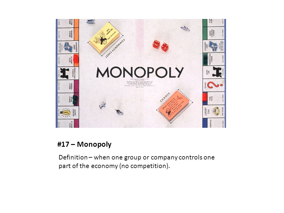 #17 – Monopoly Definition – when one group or company controls one part of the economy (no competition).