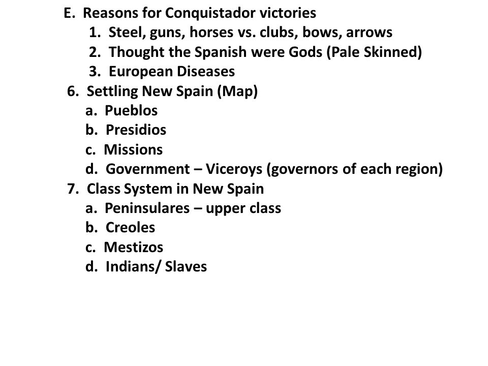 E. Reasons for Conquistador victories 1. Steel, guns, horses vs. clubs, bows, arrows 2. Thought the Spanish were Gods (Pale Skinned) 3. European Disea