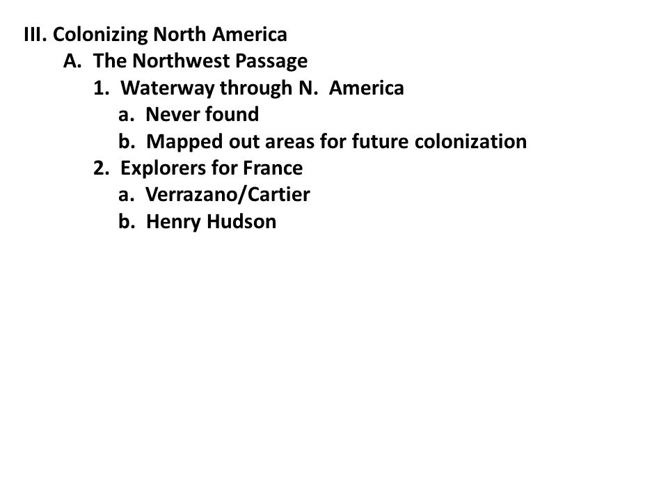 III.Colonizing North America A. The Northwest Passage 1. Waterway through N. America a. Never found b. Mapped out areas for future colonization 2. Exp