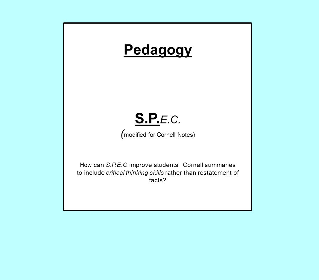 Pedagogy S.P. E.C. ( modified for Cornell Notes) How can S.P.E.C improve students' Cornell summaries to include critical thinking skills rather than r
