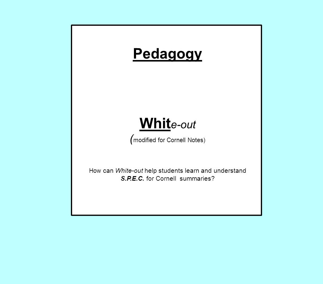 Pedagogy Whit e-out ( modified for Cornell Notes) How can White-out help students learn and understand S.P.E.C. for Cornell summaries?