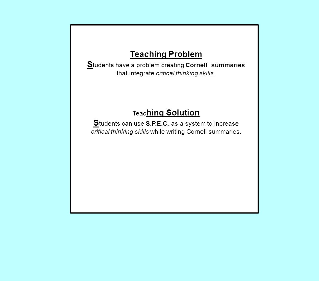 Teaching Problem S tudents have a problem creating Cornell summaries that integrate critical thinking skills. Teac hing Solution S tudents can use S.P