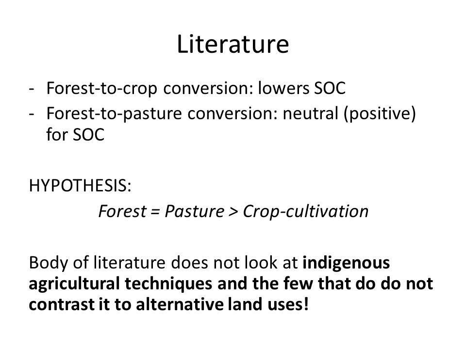 Literature -Forest-to-crop conversion: lowers SOC -Forest-to-pasture conversion: neutral (positive) for SOC HYPOTHESIS: Forest = Pasture > Crop-cultivation Body of literature does not look at indigenous agricultural techniques and the few that do do not contrast it to alternative land uses!