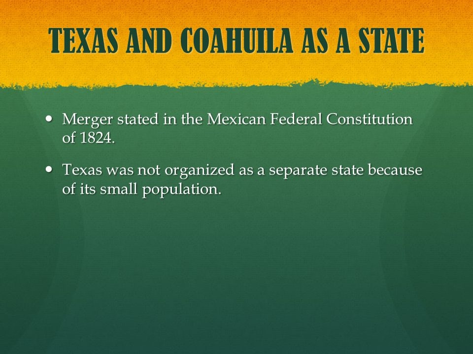 TEXAS AND COAHUILA AS A STATE Merger stated in the Mexican Federal Constitution of 1824. Merger stated in the Mexican Federal Constitution of 1824. Te