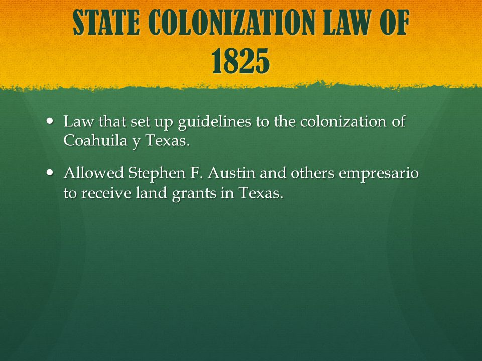 STATE COLONIZATION LAW OF 1825 Law that set up guidelines to the colonization of Coahuila y Texas. Law that set up guidelines to the colonization of C