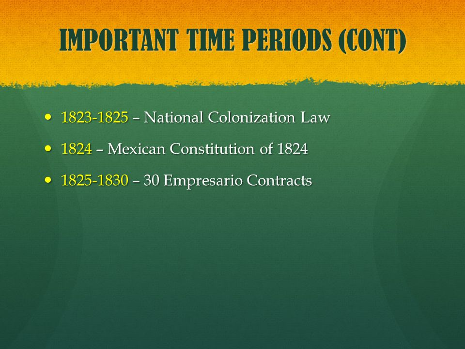 IMPORTANT TIME PERIODS (CONT) 1823-1825 – National Colonization Law 1823-1825 – National Colonization Law 1824 – Mexican Constitution of 1824 1824 – M