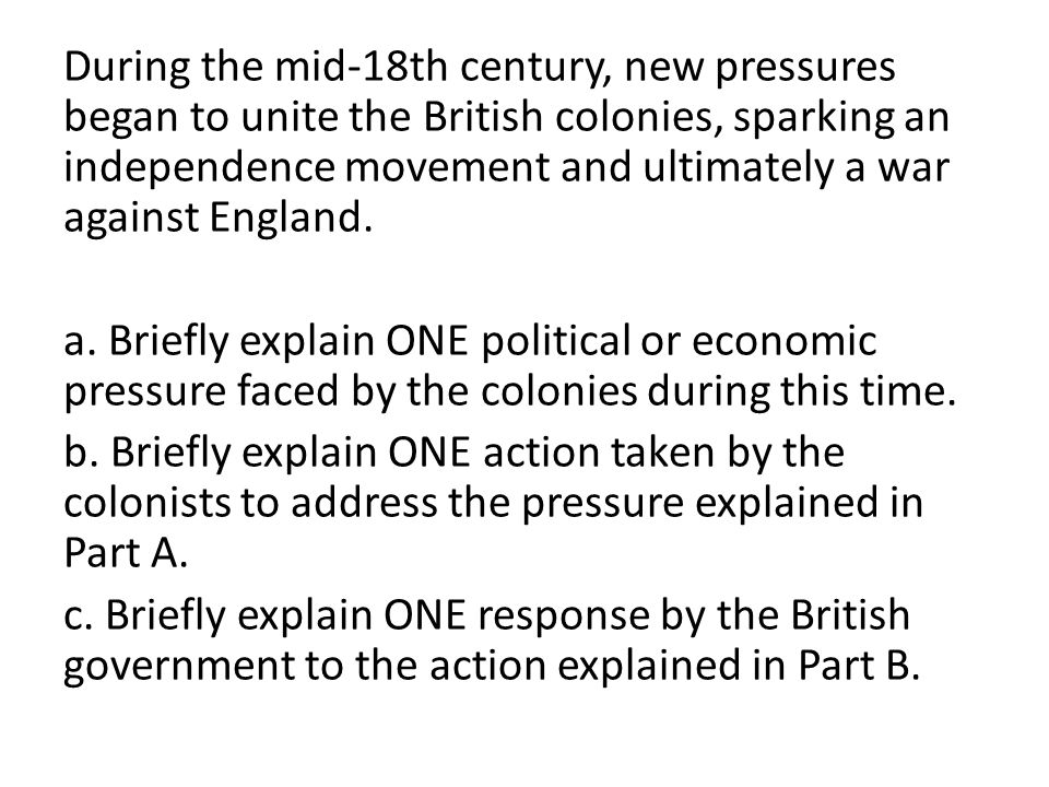 During the mid-18th century, new pressures began to unite the British colonies, sparking an independence movement and ultimately a war against England.