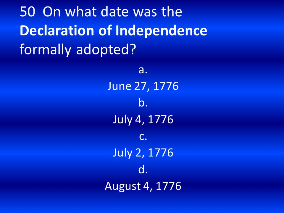 50 On what date was the Declaration of Independence formally adopted? a. June 27, 1776 b. July 4, 1776 c. July 2, 1776 d. August 4, 1776