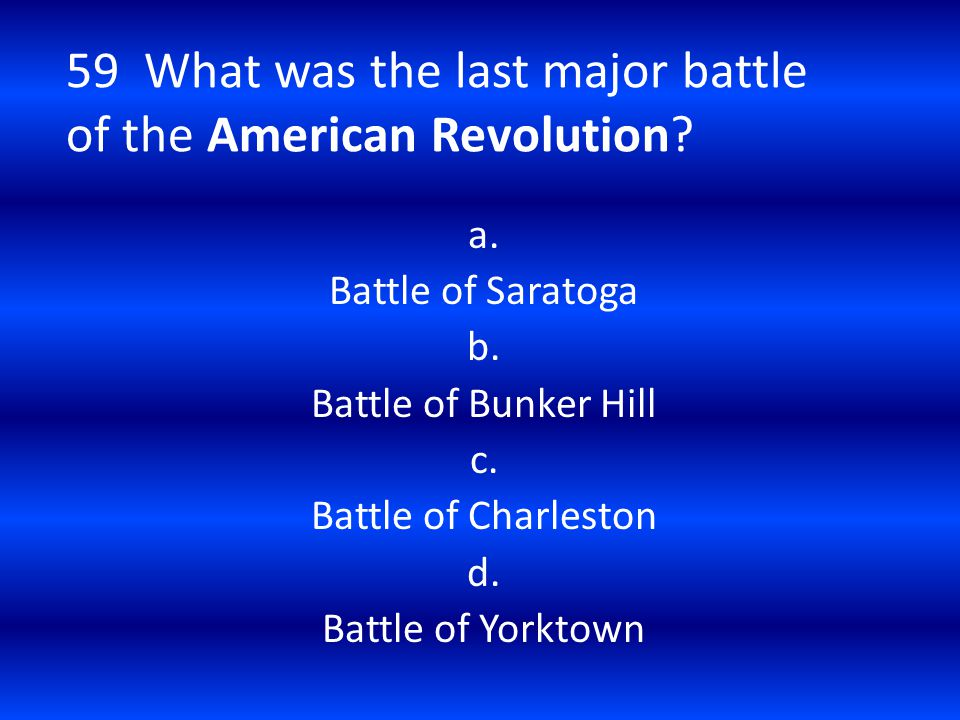 59 What was the last major battle of the American Revolution? a. Battle of Saratoga b. Battle of Bunker Hill c. Battle of Charleston d. Battle of York