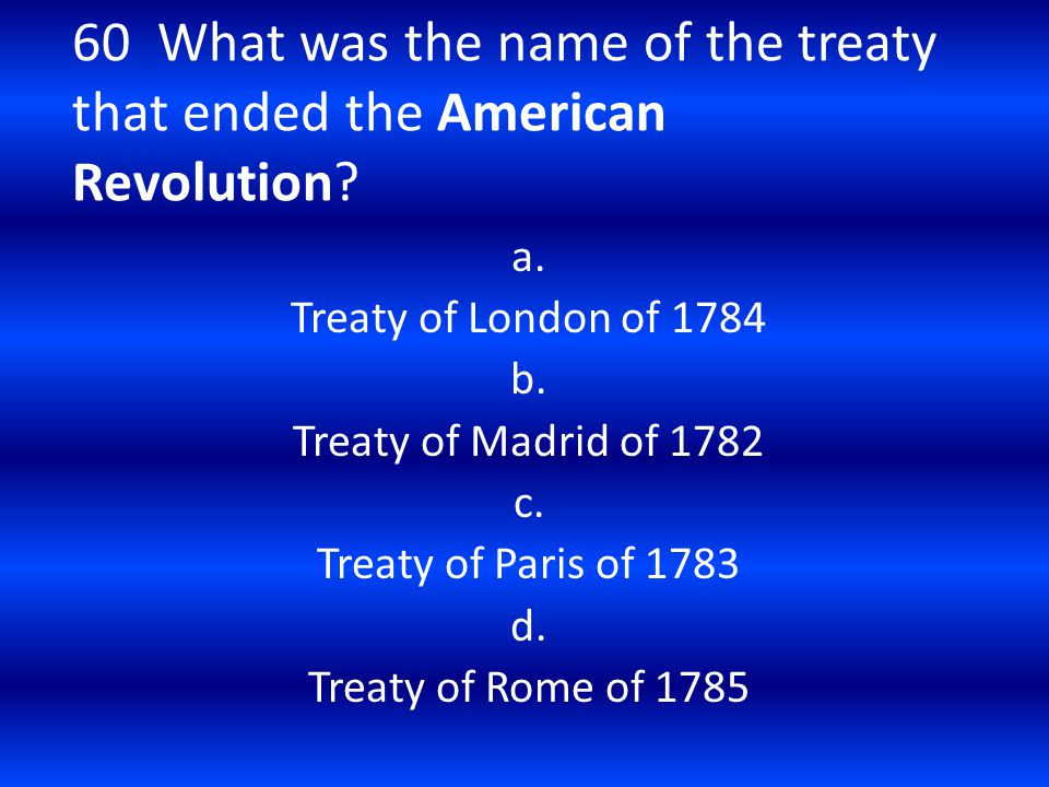 60 What was the name of the treaty that ended the American Revolution? a. Treaty of London of 1784 b. Treaty of Madrid of 1782 c. Treaty of Paris of 1