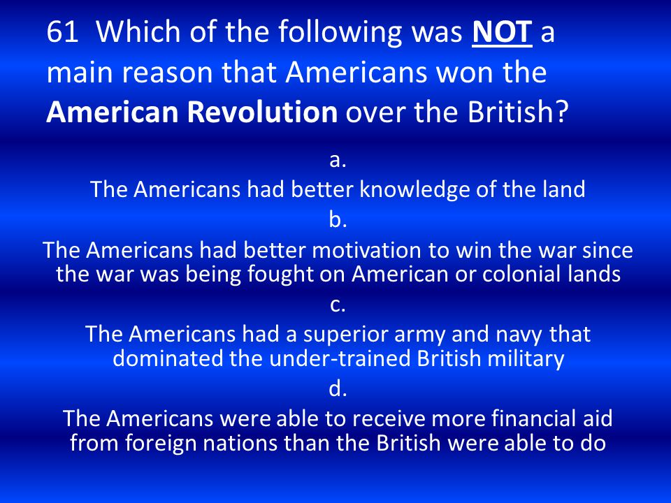 61 Which of the following was NOT a main reason that Americans won the American Revolution over the British? a. The Americans had better knowledge of