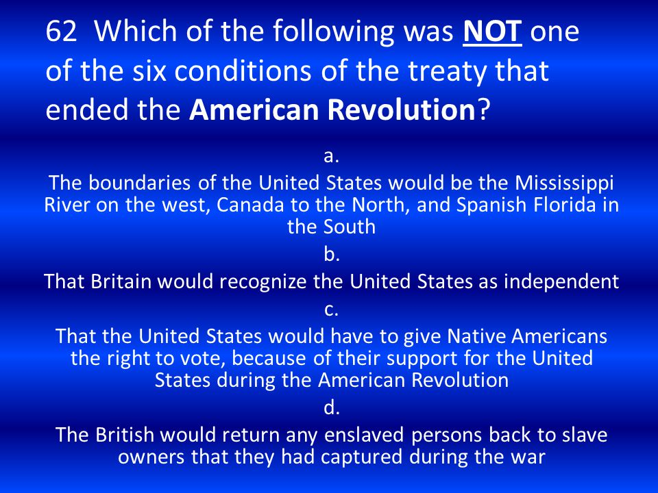 62 Which of the following was NOT one of the six conditions of the treaty that ended the American Revolution? a. The boundaries of the United States w