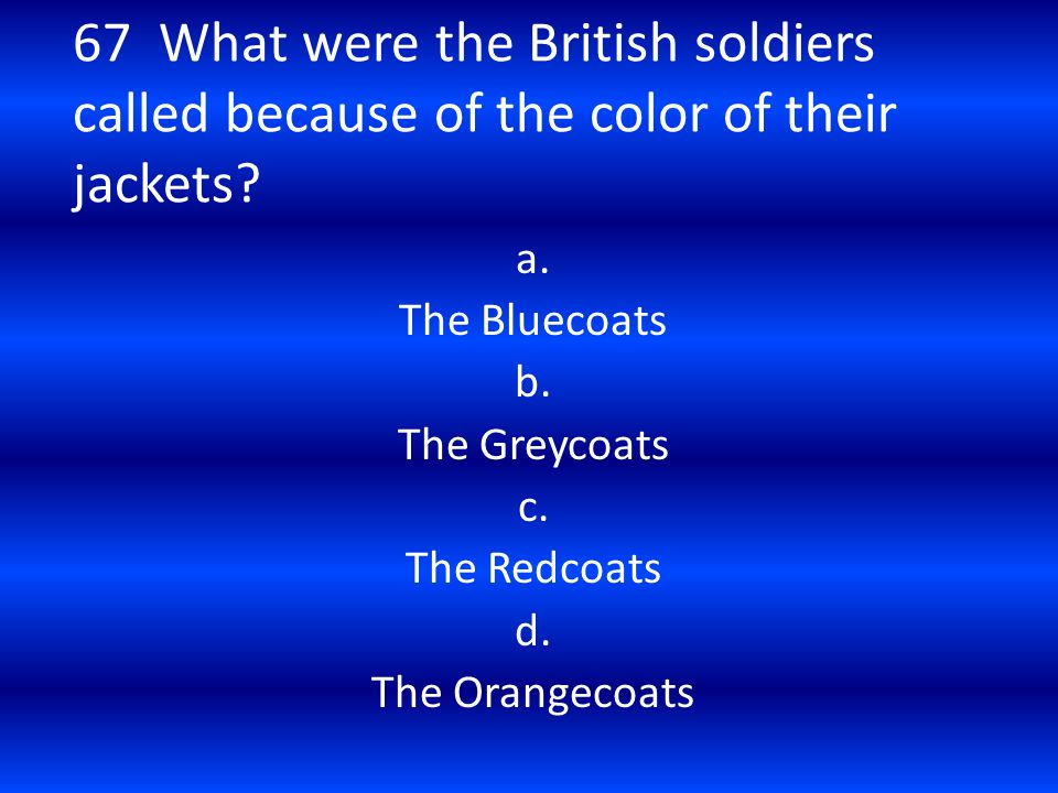 67 What were the British soldiers called because of the color of their jackets? a. The Bluecoats b. The Greycoats c. The Redcoats d. The Orangecoats