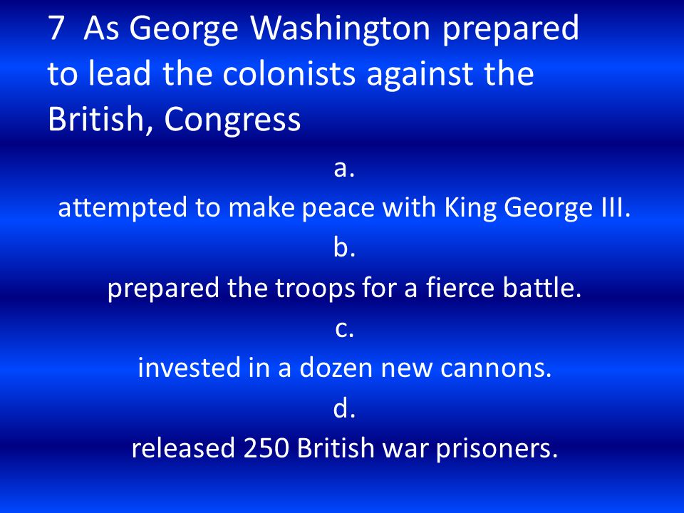 7 As George Washington prepared to lead the colonists against the British, Congress a. attempted to make peace with King George III. b. prepared the t
