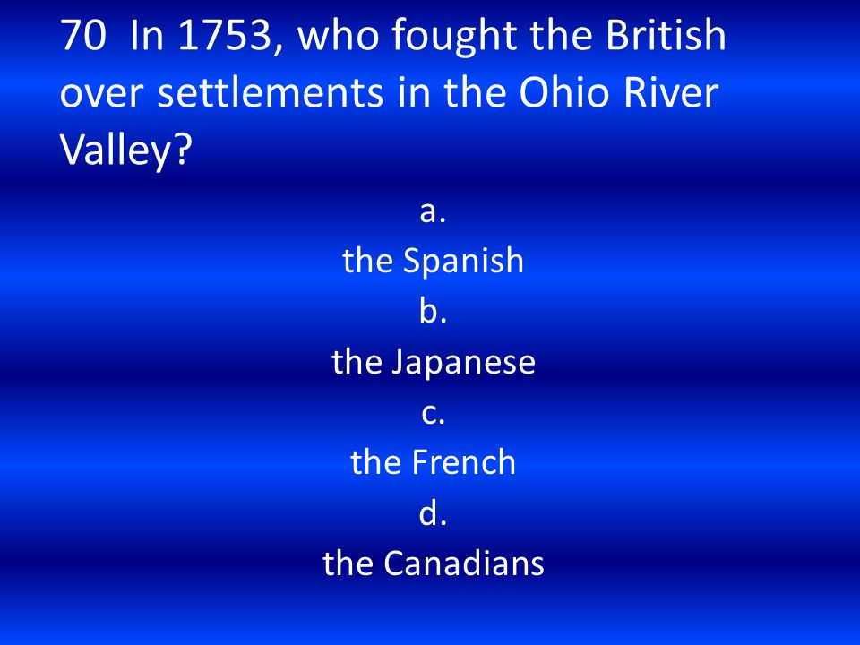 70 In 1753, who fought the British over settlements in the Ohio River Valley? a. the Spanish b. the Japanese c. the French d. the Canadians