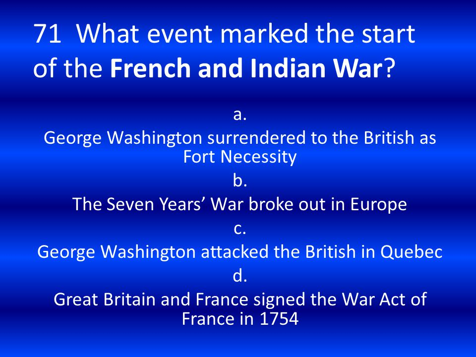 71 What event marked the start of the French and Indian War? a. George Washington surrendered to the British as Fort Necessity b. The Seven Years' War