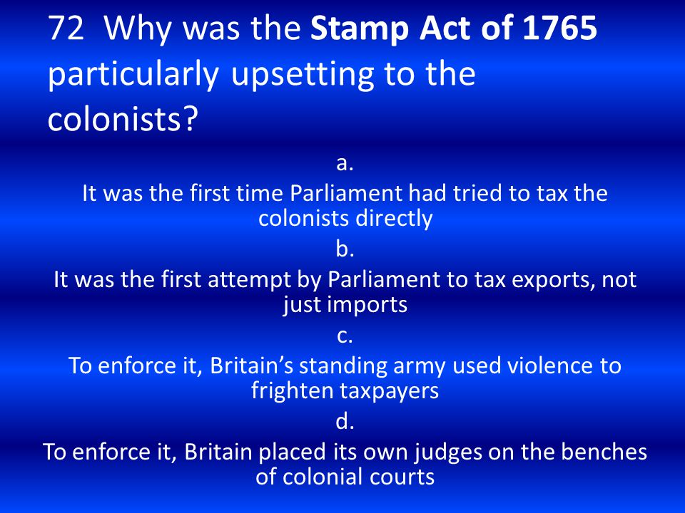 72 Why was the Stamp Act of 1765 particularly upsetting to the colonists? a. It was the first time Parliament had tried to tax the colonists directly