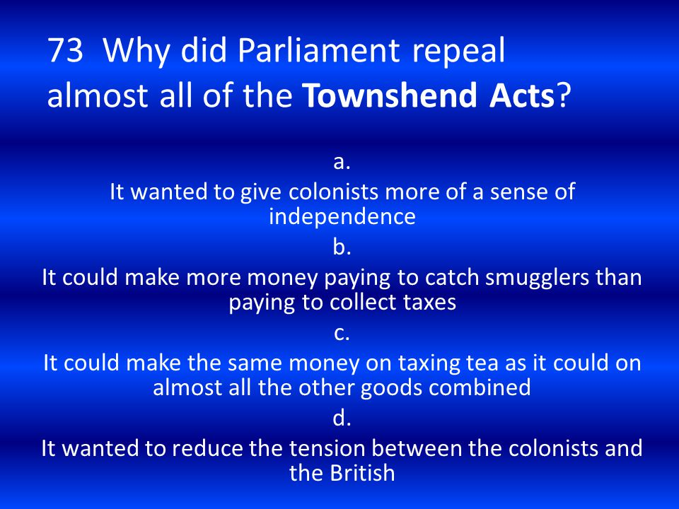 73 Why did Parliament repeal almost all of the Townshend Acts? a. It wanted to give colonists more of a sense of independence b. It could make more mo