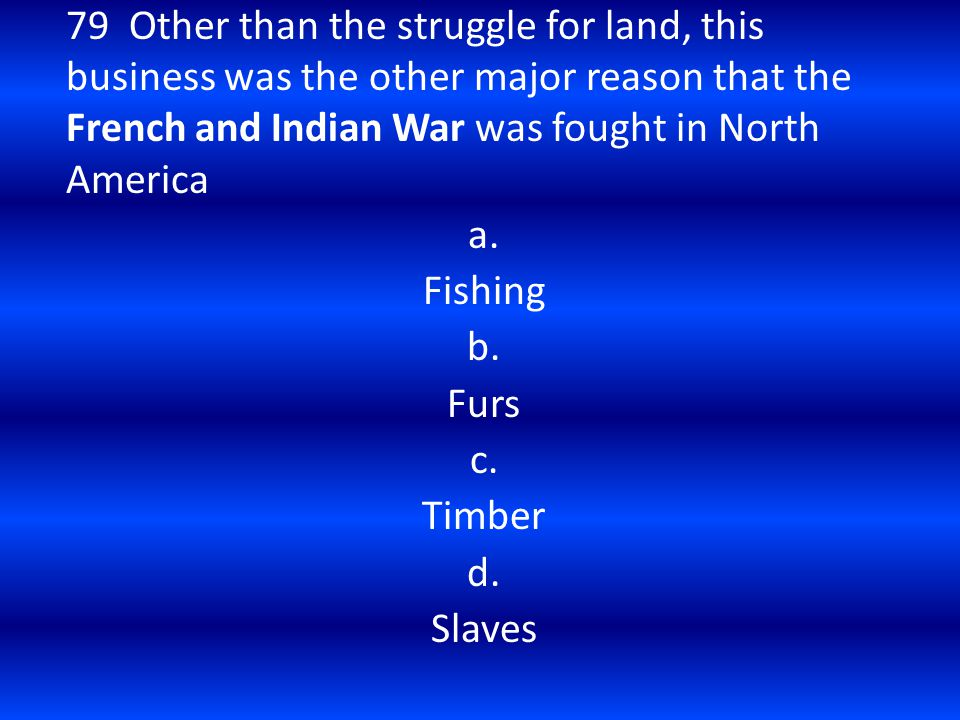 79 Other than the struggle for land, this business was the other major reason that the French and Indian War was fought in North America a. Fishing b.