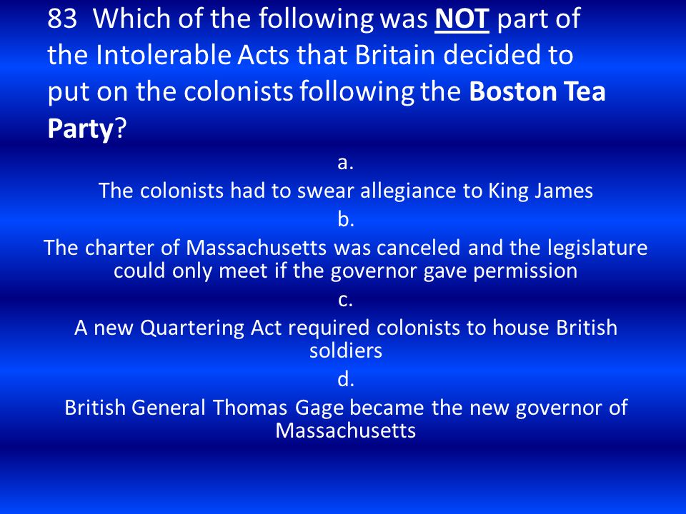 83 Which of the following was NOT part of the Intolerable Acts that Britain decided to put on the colonists following the Boston Tea Party? a. The col