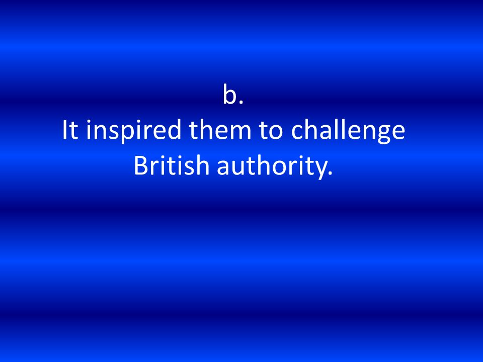 b. It inspired them to challenge British authority.