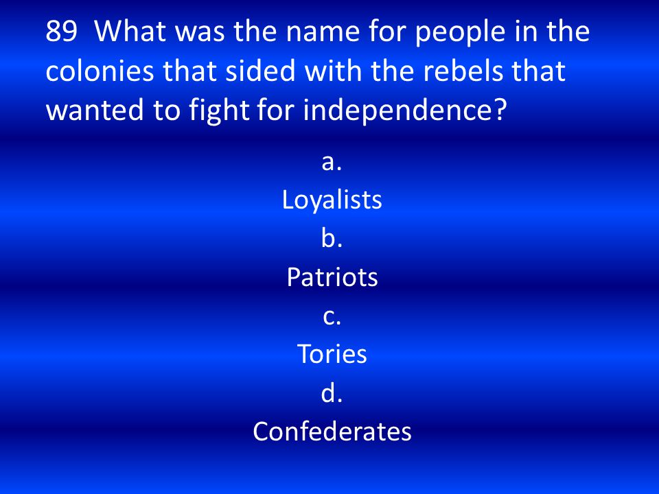 89 What was the name for people in the colonies that sided with the rebels that wanted to fight for independence? a. Loyalists b. Patriots c. Tories d