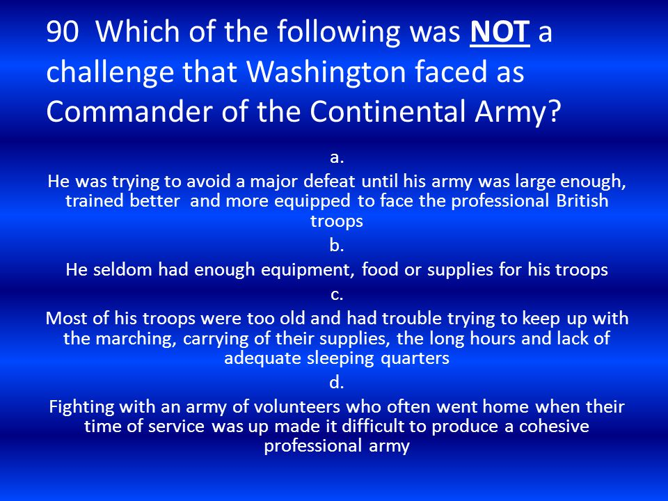 90 Which of the following was NOT a challenge that Washington faced as Commander of the Continental Army? a. He was trying to avoid a major defeat unt