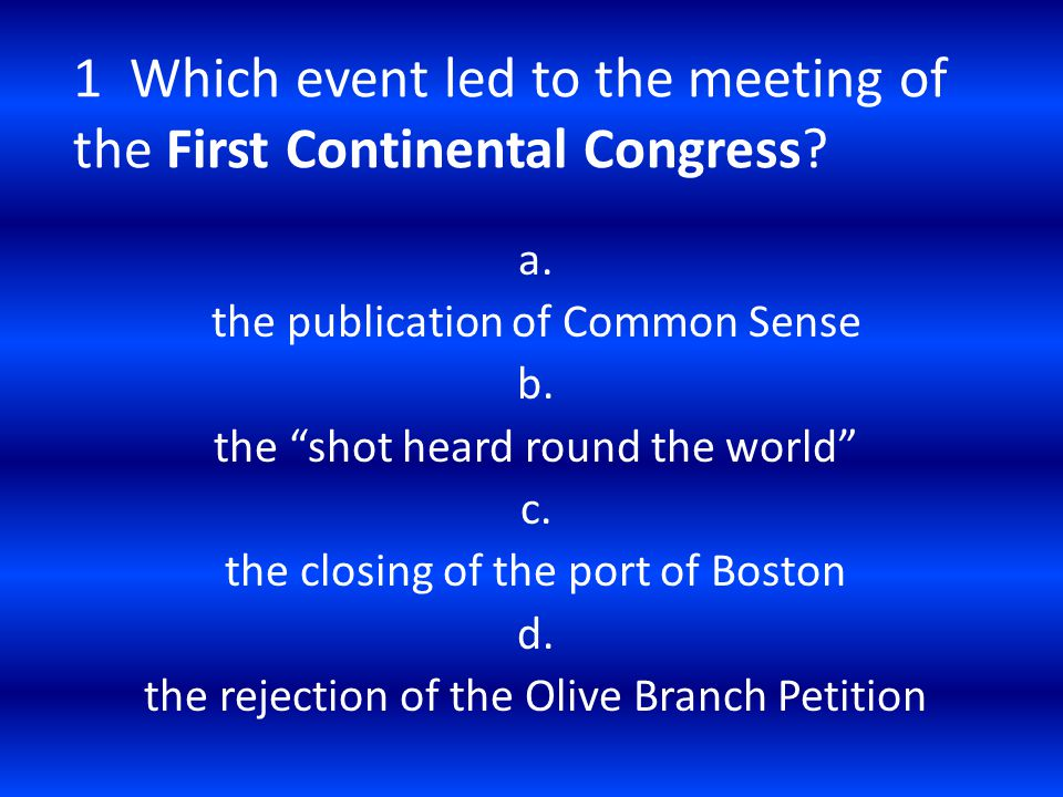 "1 Which event led to the meeting of the First Continental Congress? a. the publication of Common Sense b. the ""shot heard round the world"" c. the clos"